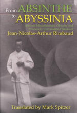 From Absinthe to Abyssinia : Selected Miscellaneous, Obscure, and Previously Untranslated Works of Jean-Nicolas-Arthur Rimbaud