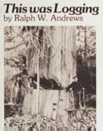 This Was Logging : Drama in the Northwest Timber Country - Ralph W. Andrews
