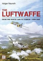 The Luftwaffe from the North Cape to Tobruk 1939-1945 : An Illustrated History - Holger Nauroth