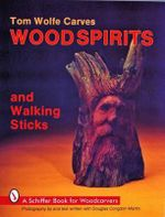Tom Wolfe Carves Wood Spirits and Walking Sticks : Schiffer Book for Woodcarvers - Tom Wolfe