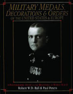 Military Medals, Decorations and Orders of the United States and Europe : A Photographic Study to the Beginning of WWII - Robert W. D. Ball