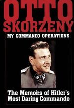 My Command Operations : Memoirs of Hitler's Most Daring Commando - Otto Skorzeny