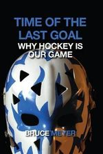 Time of the Last Goal : Why Hockey Is Our Game - Bruce Meyer