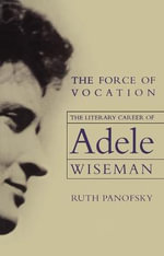 The Force of Vocation : The Literary Career of Adele Wiseman - Ruth Panofsky
