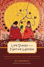 Life Stages and Native Women : Memory, Teachings, and Story Medicine - Kim Anderson