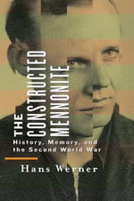 The Constructed Mennonite : History, Memory, and the Second World War - Hans Werner