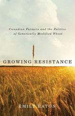 Growing Resistance : Canadian Farmers and the Politics of Genetically Modified Wheat - Emily Eaton