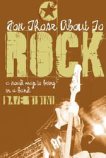 For Those about to Rock : A Road Map to Being in a Band - Dave Bidini