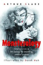 Monsterology : Fabulous Lives of the Creepy, the Revolting, and the Undead - Arthur Slade