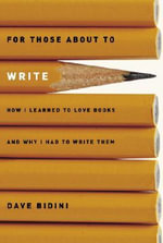 For Those about to Write : How I Learned to Love Books and Why I Had to Write Them - Dave Bidini