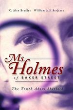 Ms Holmes of Baker Street : The Truth About Sherlock - Alan C. Bradley