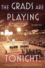 The Grads are Playing Tonight! : The Story of the Edmonton Commercial Graduates Basketball Club - Ann Hall
