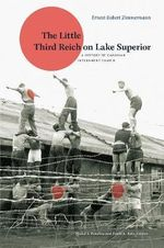 The Little Third Reich on Lake Superior : A History of Canadian Internment Camp - Ernest Robert Zimmermann