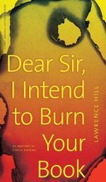 Dear Sir, I Intend to Burn Your Book : An Anatomy of a Book Burning - Lawrence Hill
