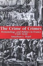 The Crime of Crimes : Demonology and Politics in France, 1560-1620 - Jonathan L. Pearl