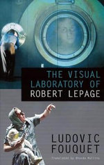 The Visual Laboratory of Robert Lepage - Ludovic Fouquet