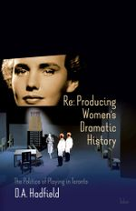 Re : Producing Women's Dramatic History: The Politics of Playing in Toronto - D.A. Hadfield