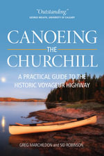 Canoeing the Churchill : A Practical Guide to the Historic Voyageur Highway - Gregory P. Marchildon