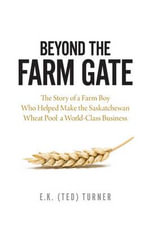 Beyond the Farm Gate : The Story of a Farm Boy Who Helped Make the Wheat Pool a World-Class Business - E. K. Turner