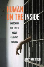 Human on the Inside : Unlocking the Truth About Canada's Prisons - Gary Garrison