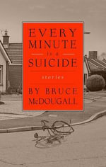 Every Minute is a Suicide : Stories - Bruce McDougall