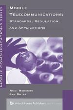 Mobile Telecommunications : Standards, Regulation, and Applications - Rudi Bekkers