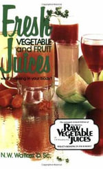 Fresh Vegetable and Fruit Juices : What's Missing in Your Body - Norman W. Walker