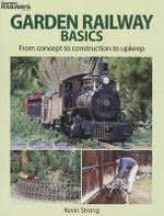 Garden Railway Basics : From Concept to Construction to Upkeep - Kevin Strong