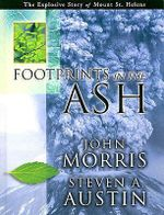 Footprints in the Ash : The Explosive Story of Mount St. Helens - John Morris