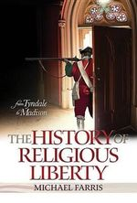 History of Religious Liberty : From Tyndale to Madison - Michael Farris