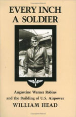 Every Inch a Soldier : Augustine Warner Robins and the Building of U.S. Airpower - W. Head