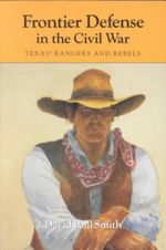 Frontier Defense in the Civil War : Texas' Rangers and Rebels - David Paul Smith