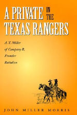 A Private in the Texas Rangers : A.T. Miller of Company B, Frontier Battalion - John Miller Morris