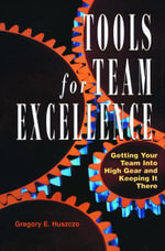 Tools for Team Excellence : Getting Your Team into High Gear and Keeping it There - Gregory  E. Huszczo