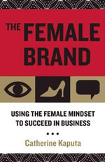 The Female Brand : Using the Female Mindset to Succeed in Business - Catherine Kaputa