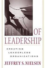 The Myth of Leadership : Creating Leaderless Organizations - Jeffrey S Nielsen