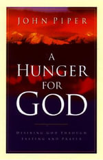 A Hunger for God : Desiring God Through Fasting and Prayer - John Piper