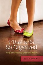 I Used to Be So Organized : Help for Reclaiming Order and Peace - Glynnis Whitwer