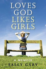 Loves God, Likes Girls : A Memoir - Sally Gary