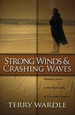 Strong Winds & Crashing Waves : Meeting Jesus in the Memories of Traumatic Events - Terry Wardle