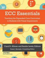 Ecc Essentials : Teaching the Expanded Core Curriculum to Students with Visual Impairments