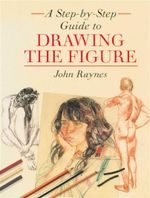 Drawing the Figure : A Step-by-Step Guide  - John Raynes