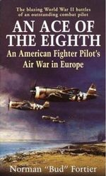 An Ace of the Eighth : An American Fighter Pilot's Air War in Europe - Norman J. Fortier