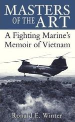 Masters of the Art : A Fighting Marine's Memoir of Vietnam - Ronald E. Winter