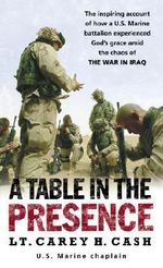 A Table in the Presence : The Inspiring Account of How a U.S. Marine Battalion Experienced God's Grace Amid the Chaos of the War in Iraq - LT Carey H Cash