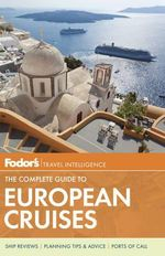 Fodor's the Complete Guide to European Cruises : A Cruise Lover's Guide to Selecting the Right Trip, with All the Best Ports of Call - Fodor Travel Publications