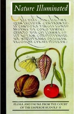 Nature Illuminated : Flora and Fauna from the Court of Emperor Rudolf II - Lee Hendrix