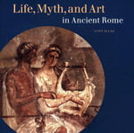Life, Myth, and Art in Ancient Rome : The World as it is Today - Tony Allan