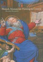 Flemish Manuscript Painting in Context : Recent Research - Elizabeth Morrison
