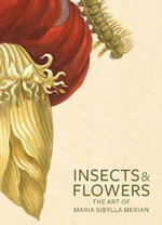 Insects and Flowers : The Art of Maria Sibylla Merian - David Brafman
